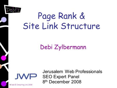 DebiZ Consulting Ltd. 2008 Page Rank & Site Link Structure Debi Zylbermann Jerusalem Web Professionals SEO Expert Panel 8 th December 2008.