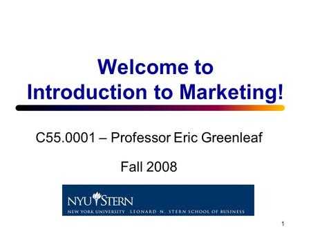 1 Welcome to Introduction to Marketing! C55.0001 – Professor Eric Greenleaf Fall 2008.