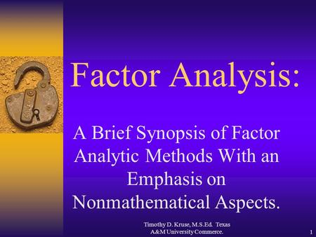 Timothy D. Kruse, M.S.Ed. Texas A&M University Commerce.1 Factor Analysis: A Brief Synopsis of Factor Analytic Methods With an Emphasis on Nonmathematical.