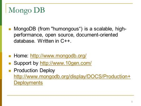 1 Mongo DB MongoDB (from humongous) is a scalable, high- performance, open source, document-oriented database. Written in C++. Home: