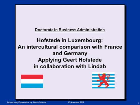 15 November 2012Luxembourg Presentation by Ursula Schinzel Doctorate in Business Administration Hofstede in Luxembourg: An intercultural comparison with.