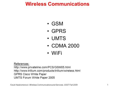 Faruk Hadziomerovic: Wireless Communications and Services, SSST Fall 2009 1 Wireless Communications GSM GPRS UMTS CDMA 2000 WiFi References: