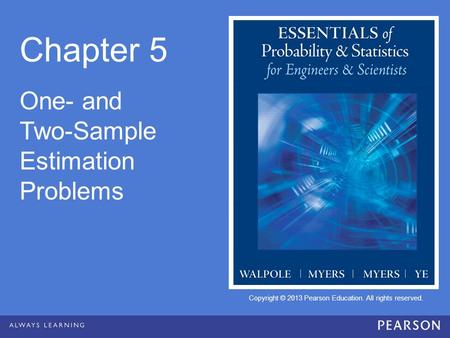 Copyright © 2013 Pearson Education. All rights reserved. Chapter 5 One- and Two-Sample Estimation Problems.