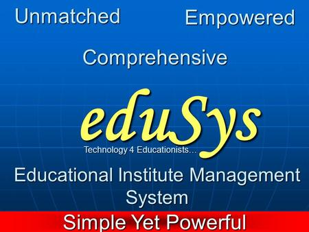 EduSys Educational Institute Management System Technology 4 Educationists… Simple Yet Powerful Unmatched Empowered Comprehensive.