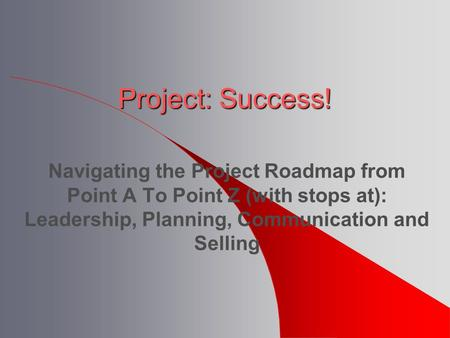 Project: Success! Navigating the Project Roadmap from Point A To Point Z (with stops at): Leadership, Planning, Communication and Selling.
