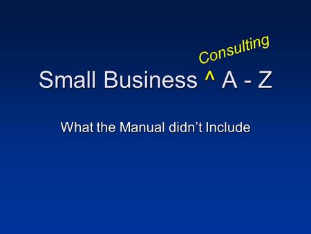 Small Business ^ A - Z What the Manual didnt Include Consulting.