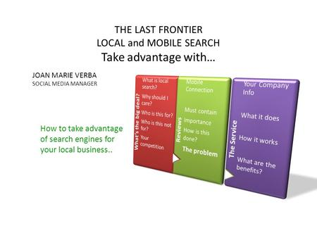 How to take advantage of search engines for your local business.. THE LAST FRONTIER LOCAL and MOBILE SEARCH Take advantage with… JOAN MARIE VERBA SOCIAL.
