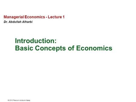 © 2010 Pearson Addison-Wesley Managerial Economics - Lecture 1 Dr. Abdullah Alharbi Basic Concepts of Economics Introduction: