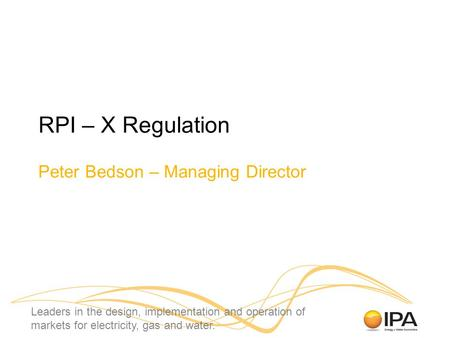 Leaders in the design, implementation and operation of markets for electricity, gas and water. RPI – X Regulation Peter Bedson – Managing Director.