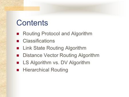 Contents Routing Protocol and Algorithm Classifications Link State Routing Algorithm Distance Vector Routing Algorithm LS Algorithm vs. DV Algorithm Hierarchical.