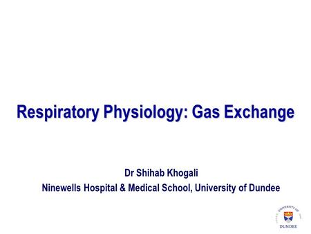 Respiratory Physiology: Gas Exchange Dr Shihab Khogali Ninewells Hospital & Medical School, University of Dundee.