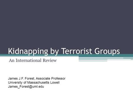 Kidnapping by Terrorist Groups An International Review James J.F. Forest, Associate Professor University of Massachusetts Lowell