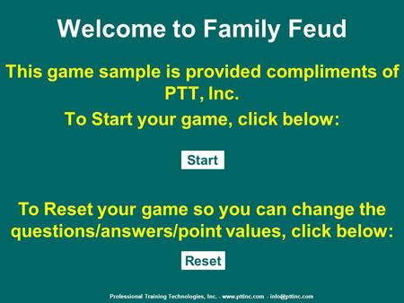 Welcome to Family Feud This game sample is provided compliments of PTT, Inc. To Start your game, click below: Start To Reset your game so you can change.