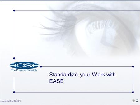 Copyright EASE Inc 1986-2007©. X Standardize your Work with EASE.