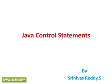 Java Control Statements By Srinivas Reddy.S www.java9s.com.