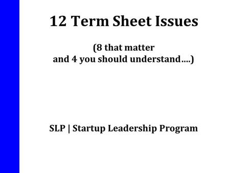 12 Term Sheet Issues (8 that matter and 4 you should understand….) SLP | Startup Leadership Program.