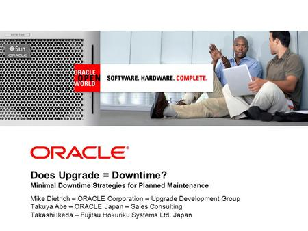 Does Upgrade = Downtime? Minimal Downtime Strategies for Planned Maintenance Mike Dietrich – ORACLE Corporation – Upgrade Development Group Takuya Abe.