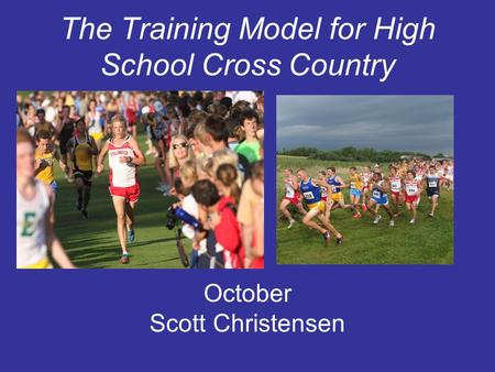 The Training Model for High School Cross Country October Scott Christensen.