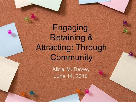 Engaging, Retaining & Attracting: Through Community Alicia M. Dewey June 14, 2010.