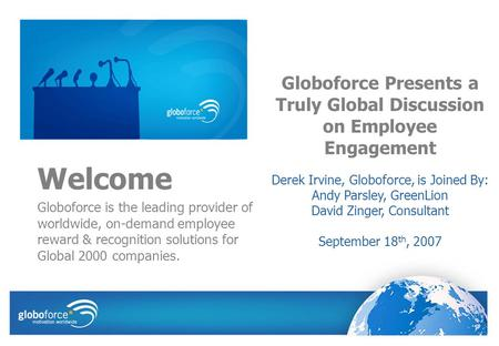 Welcome Globoforce is the leading provider of worldwide, on-demand employee reward & recognition solutions for Global 2000 companies. Globoforce Presents.