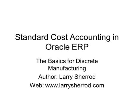 Standard Cost Accounting in Oracle ERP The Basics for Discrete Manufacturing Author: Larry Sherrod Web: www.larrysherrod.com.