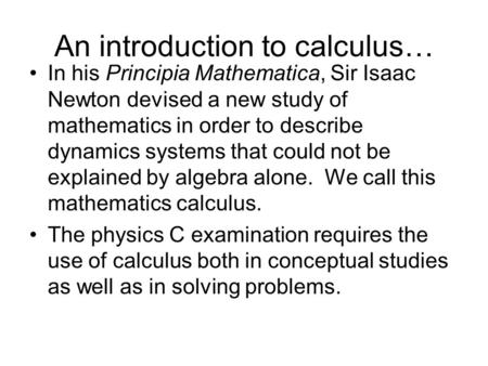 An introduction to calculus… In his Principia Mathematica, Sir Isaac Newton devised a new study of mathematics in order to describe dynamics systems that.