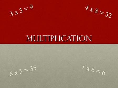 Multiplication 3 x 3 = 9 4 x 8 = 32 1 x 6 = 6 6 x 5 = 35.