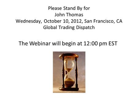 Please Stand By for John Thomas Wednesday, October 10, 2012, San Francisco, CA Global Trading Dispatch The Webinar will begin at 12:00 pm EST.