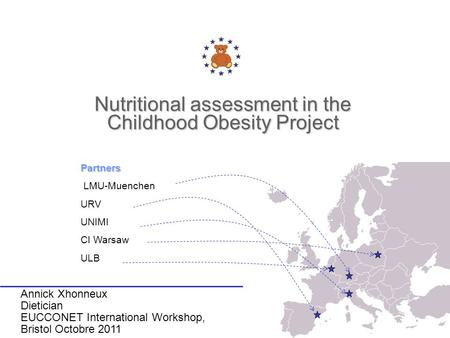 Nutritional assessment in the Childhood Obesity Project Partners LMU-Muenchen URV UNIMI CI Warsaw ULB Annick Xhonneux Dietician EUCCONET International.