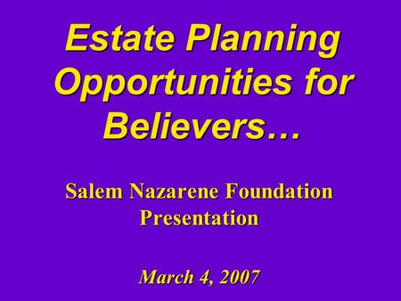Estate Planning Opportunities for Believers… Salem Nazarene Foundation Presentation March 4, 2007.