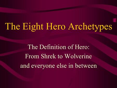 The Eight Hero Archetypes The Definition of Hero: From Shrek to Wolverine and everyone else in between.