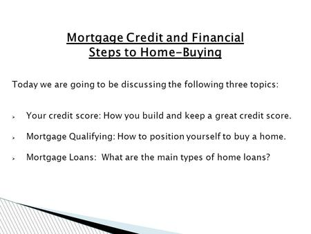 Mortgage Credit and Financial Steps to Home-Buying Today we are going to be discussing the following three topics: Your credit score: How you build and.