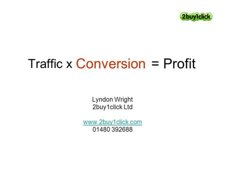 Traffic x Lyndon Wright 2buy1click Ltd www.2buy1click.com 01480 392688 Conversion = Profit.
