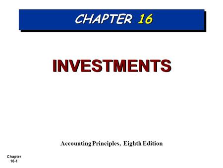 Chapter 16-1 CHAPTER 16 INVESTMENTS Accounting Principles, Eighth Edition.