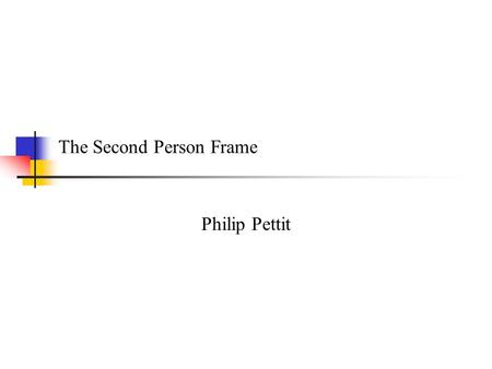 The Second Person Frame Philip Pettit. Darwalls thesis 1 P.F.Strawson: given local standards, we hold one another to them; we adopt a reactive stance.
