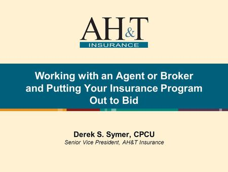 Working with an Agent or Broker and Putting Your Insurance Program Out to Bid Derek S. Symer, CPCU Senior Vice President, AH&T Insurance.