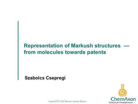 August 2010, ACS National meeting, Boston Representation of Markush structures from molecules towards patents Szabolcs Csepregi Solutions for Cheminformatics.