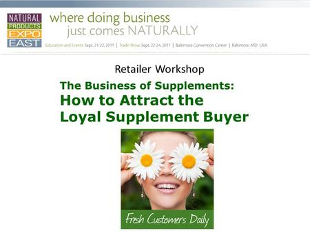 Retailer Workshop The Business of Supplements: How to Attract the Loyal Supplement Buyer.