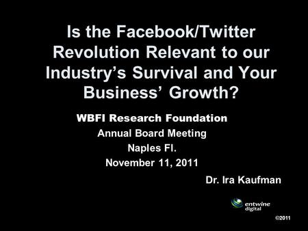 Is the Facebook/Twitter Revolution Relevant to our Industrys Survival and Your Business Growth? WBFI Research Foundation Annual Board Meeting Naples Fl.
