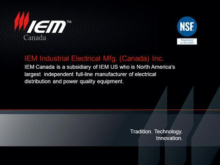 IEM Industrial Electrical Mfg. (Canada) Inc. IEM Canada is a subsidiary of IEM US who is North Americas largest independent full-line manufacturer of electrical.