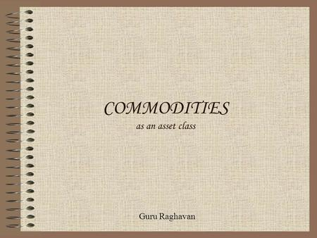 COMMODITIES as an asset class Guru Raghavan. INDEX Commodity characteristics Commodity markets Commodity pricing Commodity risk analysis Commodity hedging.