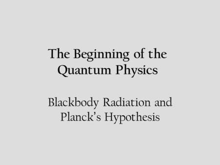 The Beginning of the Quantum Physics Blackbody Radiation and Planck s Hypothesis.