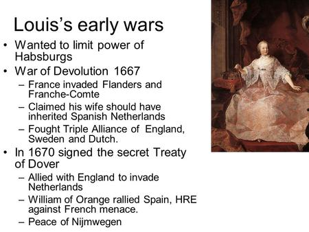 Louiss early wars Wanted to limit power of Habsburgs War of Devolution 1667 –France invaded Flanders and Franche-Comte –Claimed his wife should have inherited.