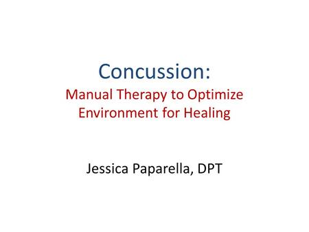 Concussion: Manual Therapy to Optimize Environment for Healing Jessica Paparella, DPT.