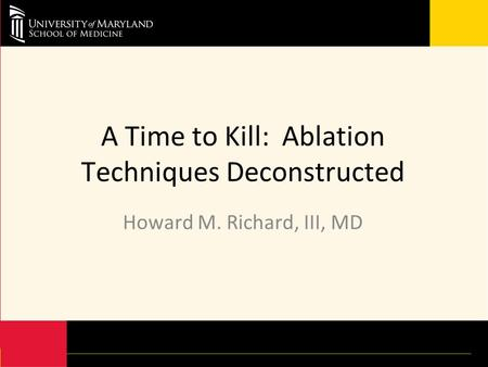 A Time to Kill: Ablation Techniques Deconstructed Howard M. Richard, III, MD.
