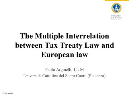 © Paolo Arginelli The Multiple Interrelation between Tax Treaty Law and European law Paolo Arginelli, LL M Università Cattolica del Sacro Cuore (Piacenza)