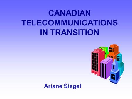 CANADIAN TELECOMMUNICATIONS IN TRANSITION Ariane Siegel.