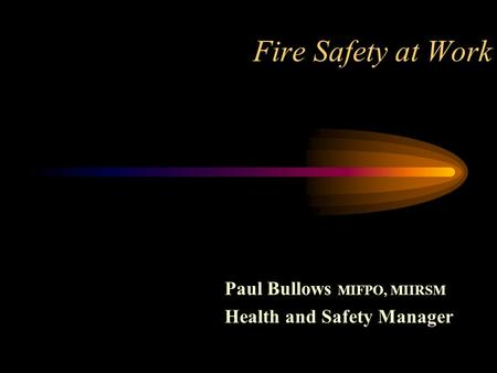 Fire Safety at Work Paul Bullows MIFPO, MIIRSM Health and Safety Manager.