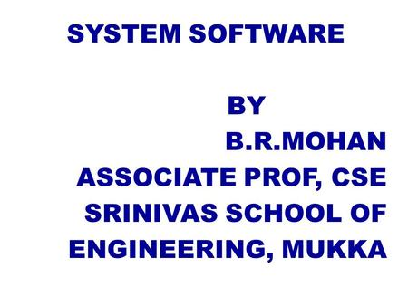 SYSTEM SOFTWARE BY B.R.MOHAN ASSOCIATE PROF, CSE SRINIVAS SCHOOL OF ENGINEERING, MUKKA.