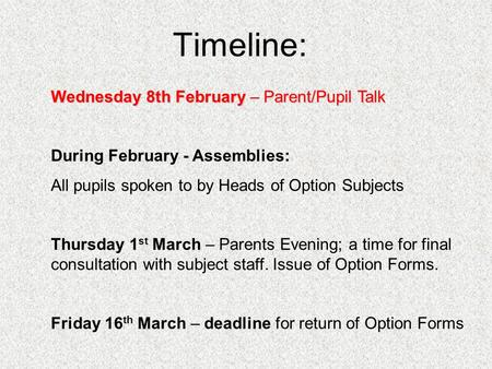 Timeline: Wednesday 8th February – Parent/Pupil Talk During February - Assemblies: All pupils spoken to by Heads of Option Subjects Thursday 1 st March.